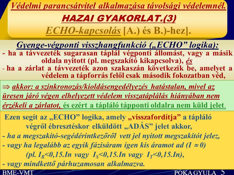 BME-VMT PÓKA GYULA 5 Védelmi parancsátvitel alkalmazása távolsági védelemnél. HAZAI GYAKORLAT.(3) ECHO-kapcsolás [A.) és B.)-hez]. Gyenge-végponti vis