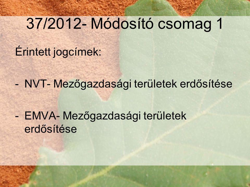 37/2012- Módosító csomag 1 Érintett jogcímek: -NVT- Mezőgazdasági területek erdősítése -EMVA- Mezőgazdasági területek erdősítése