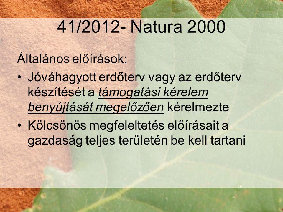 41/2012- Natura 2000 Általános előírások: •Jóváhagyott erdőterv vagy az erdőterv készítését a támogatási kérelem benyújtását megelőzően kérelmezte •Kölcsönös megfeleltetés előírásait a gazdaság teljes területén be kell tartani