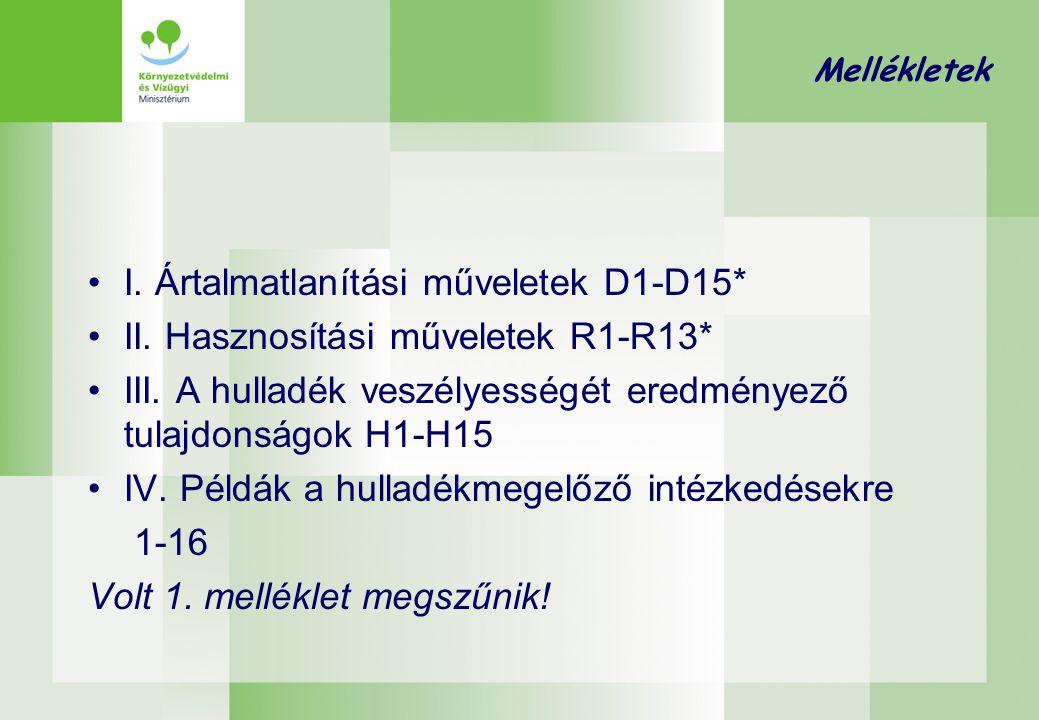 Mellékletek •I. Ártalmatlanítási műveletek D1-D15* •II. Hasznosítási műveletek R1-R13* •III. A hulladék veszélyességét eredményező tulajdonságok H1-H1