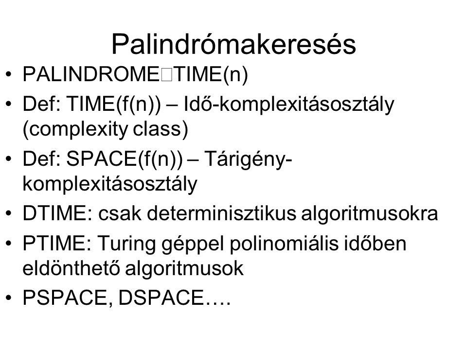 Palindrómakeresés •PALINDROME  TIME(n) •Def: TIME(f(n)) – Idő-komplexitásosztály (complexity class) •Def: SPACE(f(n)) – Tárigény- komplexitásosztály •DTIME: csak determinisztikus algoritmusokra •PTIME: Turing géppel polinomiális időben eldönthető algoritmusok •PSPACE, DSPACE….