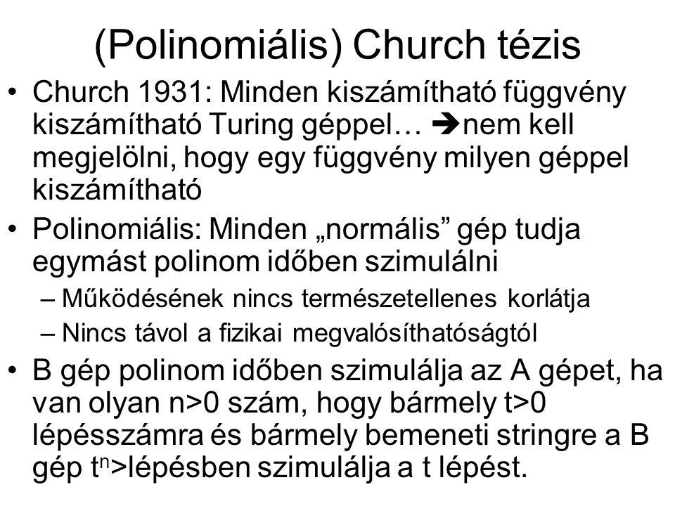 """(Polinomiális) Church tézis •Church 1931: Minden kiszámítható függvény kiszámítható Turing géppel…  nem kell megjelölni, hogy egy függvény milyen géppel kiszámítható •Polinomiális: Minden """"normális gép tudja egymást polinom időben szimulálni –Működésének nincs természetellenes korlátja –Nincs távol a fizikai megvalósíthatóságtól •B gép polinom időben szimulálja az A gépet, ha van olyan n>0 szám, hogy bármely t>0 lépésszámra és bármely bemeneti stringre a B gép t n >lépésben szimulálja a t lépést."""