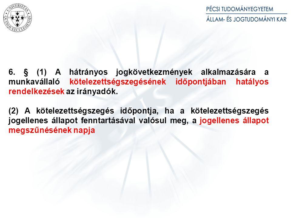 6. § (1) A hátrányos jogkövetkezmények alkalmazására a munkavállaló kötelezettségszegésének időpontjában hatályos rendelkezések az irányadók. (2) A kö