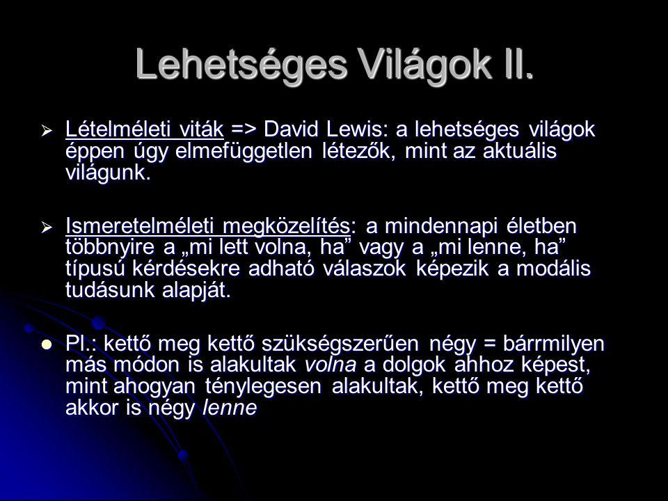 Lehetséges Világok II.  Lételméleti viták => David Lewis: a lehetséges világok éppen úgy elmefüggetlen létezők, mint az aktuális világunk.  Ismerete