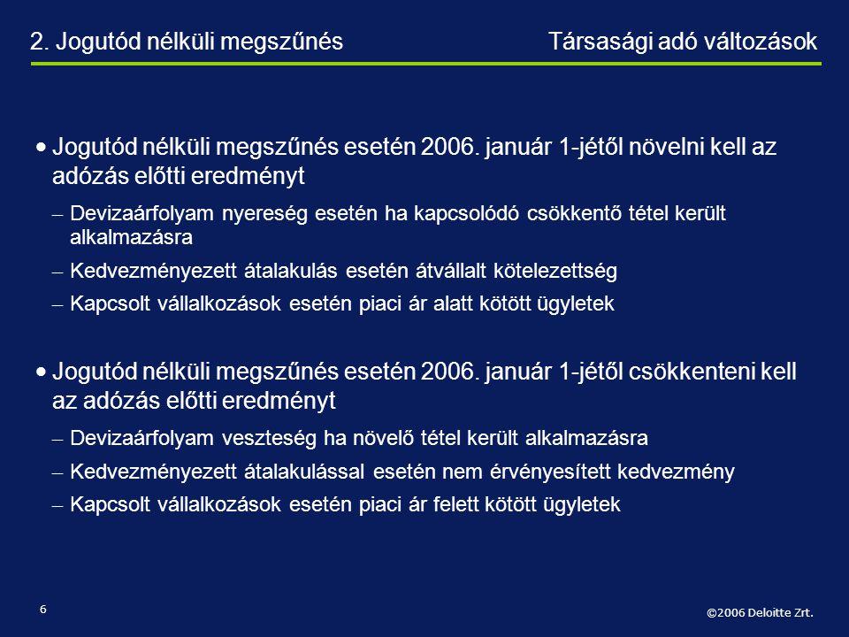 ©2006 Deloitte Zrt. 6 • Jogutód nélküli megszűnés esetén 2006. január 1-jétől növelni kell az adózás előtti eredményt – Devizaárfolyam nyereség esetén