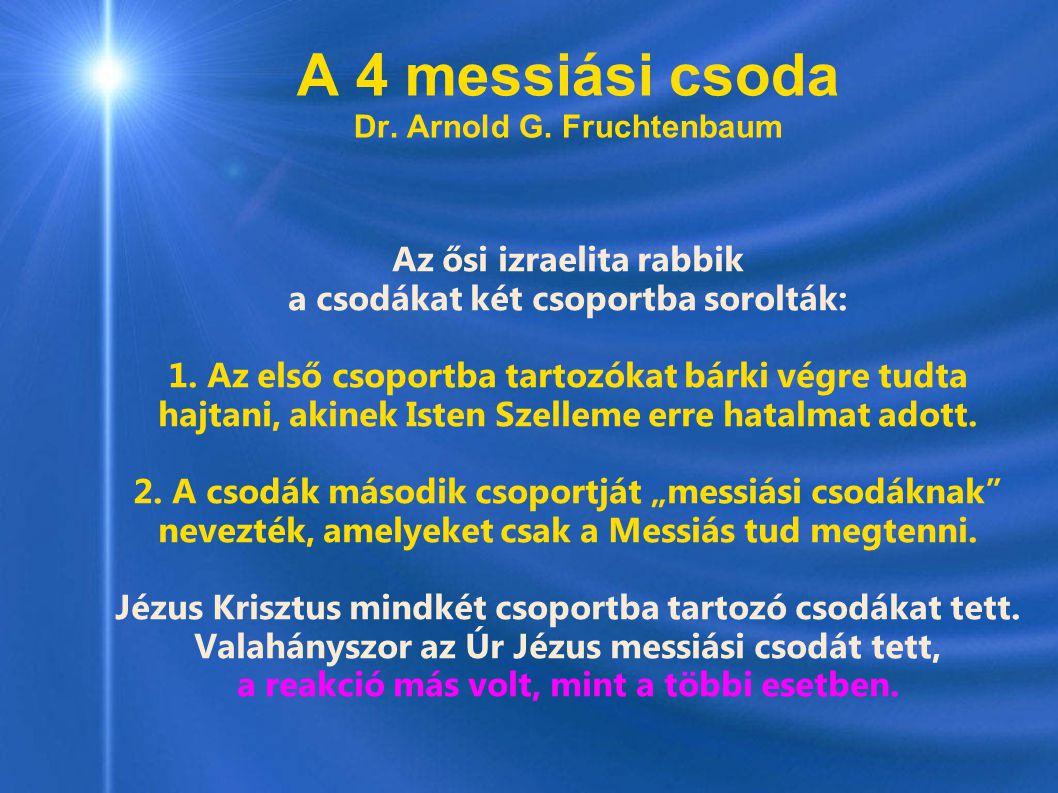 A 4 messiási csoda Dr. Arnold G. Fruchtenbaum Az ősi izraelita rabbik a csodákat két csoportba sorolták: 1. Az első csoportba tartozókat bárki végre t