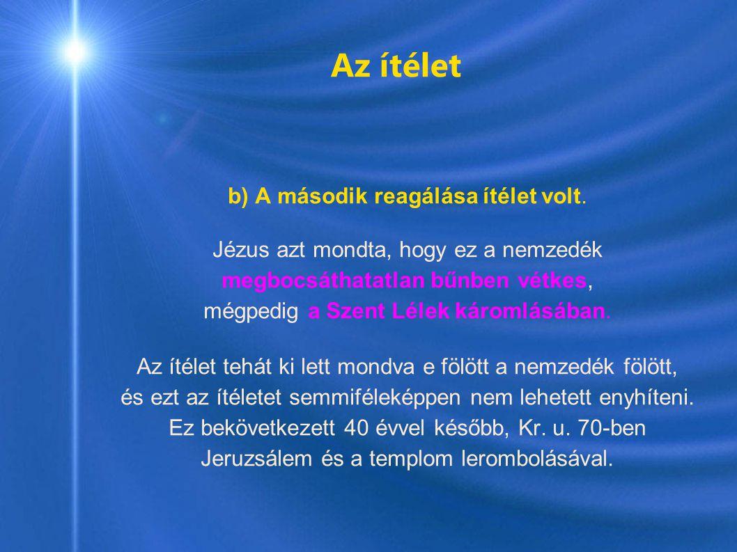 Az ítélet b) A második reagálása ítélet volt. Jézus azt mondta, hogy ez a nemzedék megbocsáthatatlan bűnben vétkes, mégpedig a Szent Lélek káromlásába