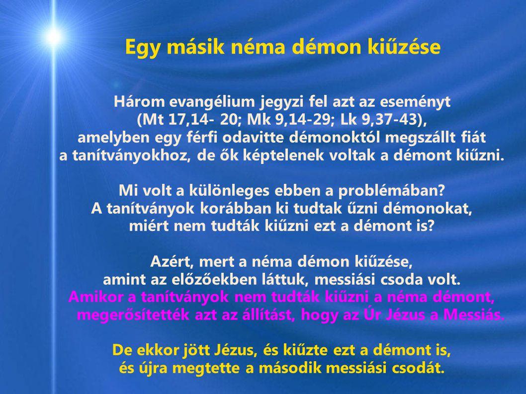 Egy másik néma démon kiűzése Három evangélium jegyzi fel azt az eseményt (Mt 17,14- 20; Mk 9,14-29; Lk 9,37-43), amelyben egy férfi odavitte démonoktól megszállt fiát a tanítványokhoz, de ők képtelenek voltak a démont kiűzni.