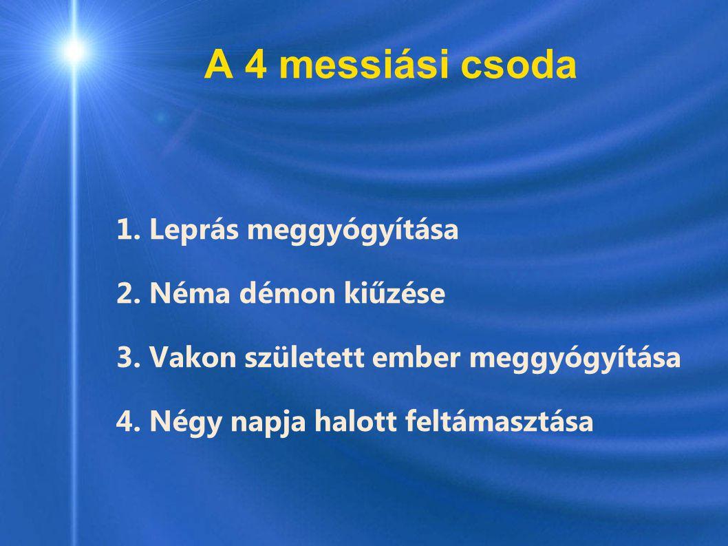 A 4 messiási csoda 1. Leprás meggyógyítása 2. Néma démon kiűzése 3. Vakon született ember meggyógyítása 4. Négy napja halott feltámasztása