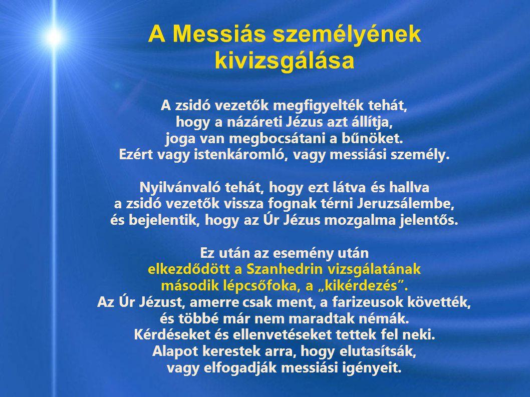 A Messiás személyének kivizsgálása A zsidó vezetők megfigyelték tehát, hogy a názáreti Jézus azt állítja, joga van megbocsátani a bűnöket. Ezért vagy