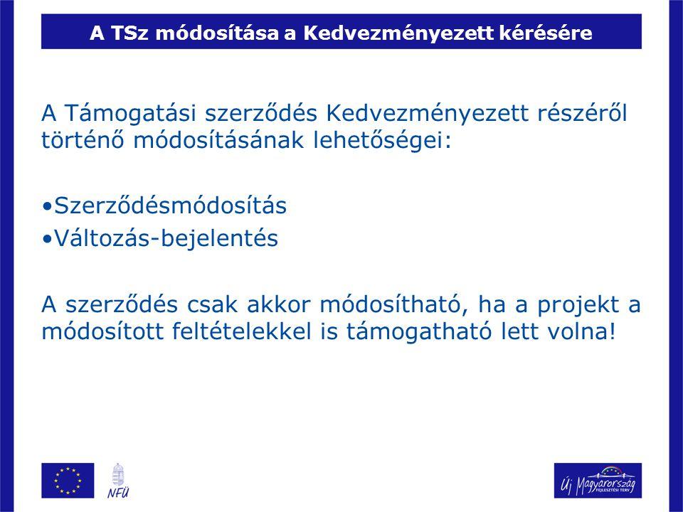 A TSz módosítása a Kedvezményezett kérésére A Támogatási szerződés Kedvezményezett részéről történő módosításának lehetőségei: •Szerződésmódosítás •Változás-bejelentés A szerződés csak akkor módosítható, ha a projekt a módosított feltételekkel is támogatható lett volna!