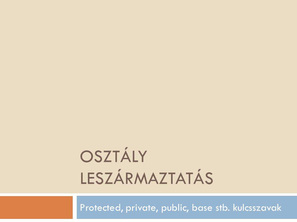 OSZTÁLY LESZÁRMAZTATÁS Protected, private, public, base stb. kulcsszavak