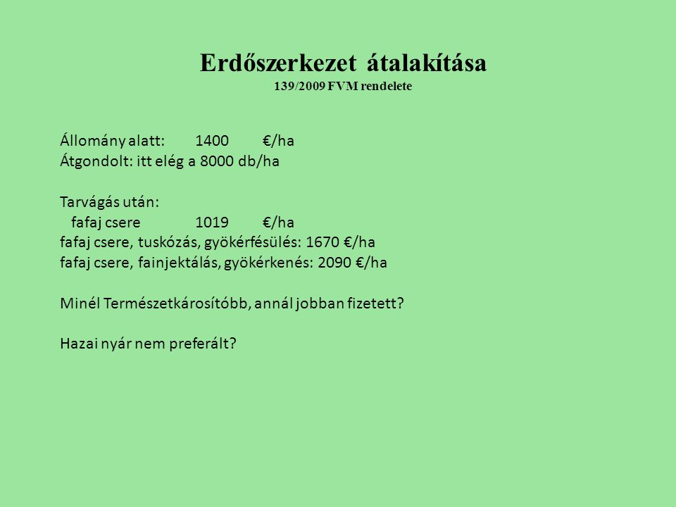 Erdőszerkezet átalakítása 139/2009 FVM rendelete Állomány alatt: 1400€/ha Átgondolt: itt elég a 8000 db/ha Tarvágás után: fafaj csere1019€/ha fafaj csere, tuskózás, gyökérfésülés: 1670 €/ha fafaj csere, fainjektálás, gyökérkenés: 2090 €/ha Minél Természetkárosítóbb, annál jobban fizetett.