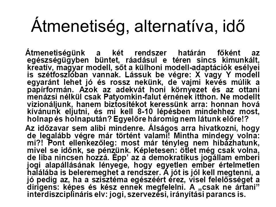 Átmenetiség, alternatíva, idő Átmenetiségünk a két rendszer határán főként az egészségügyben büntet, ráadásul e téren sincs kimunkált, kreatív, magyar modell, sőt a külhoni modell-adaptációk esélyei is szétfoszlóban vannak.