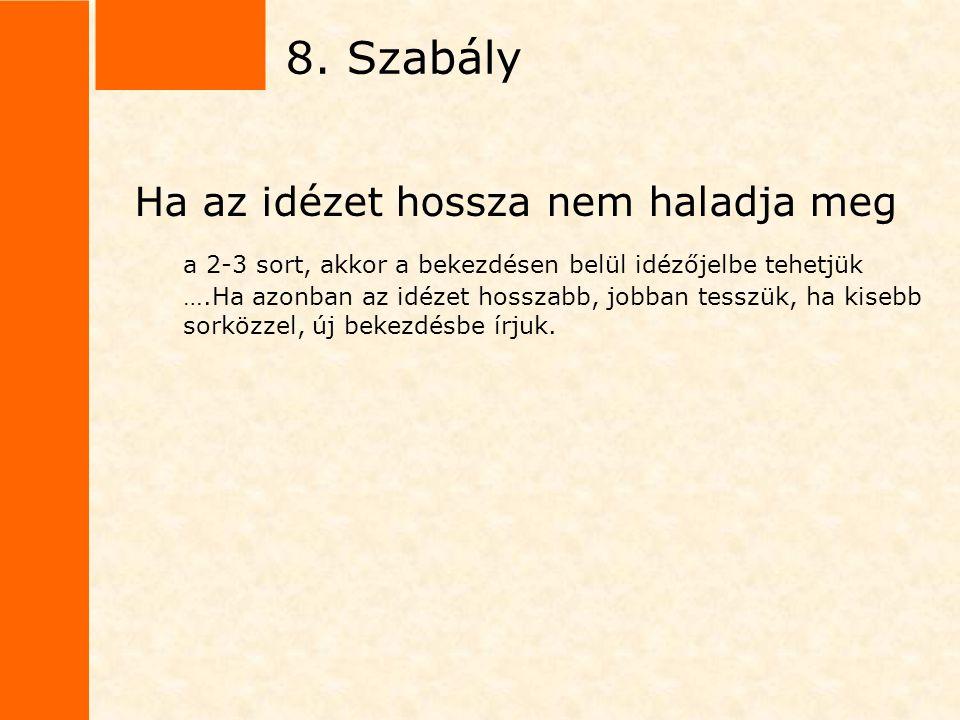 8. Szabály Ha az idézet hossza nem haladja meg a 2-3 sort, akkor a bekezdésen belül idézőjelbe tehetjük ….Ha azonban az idézet hosszabb, jobban tesszü