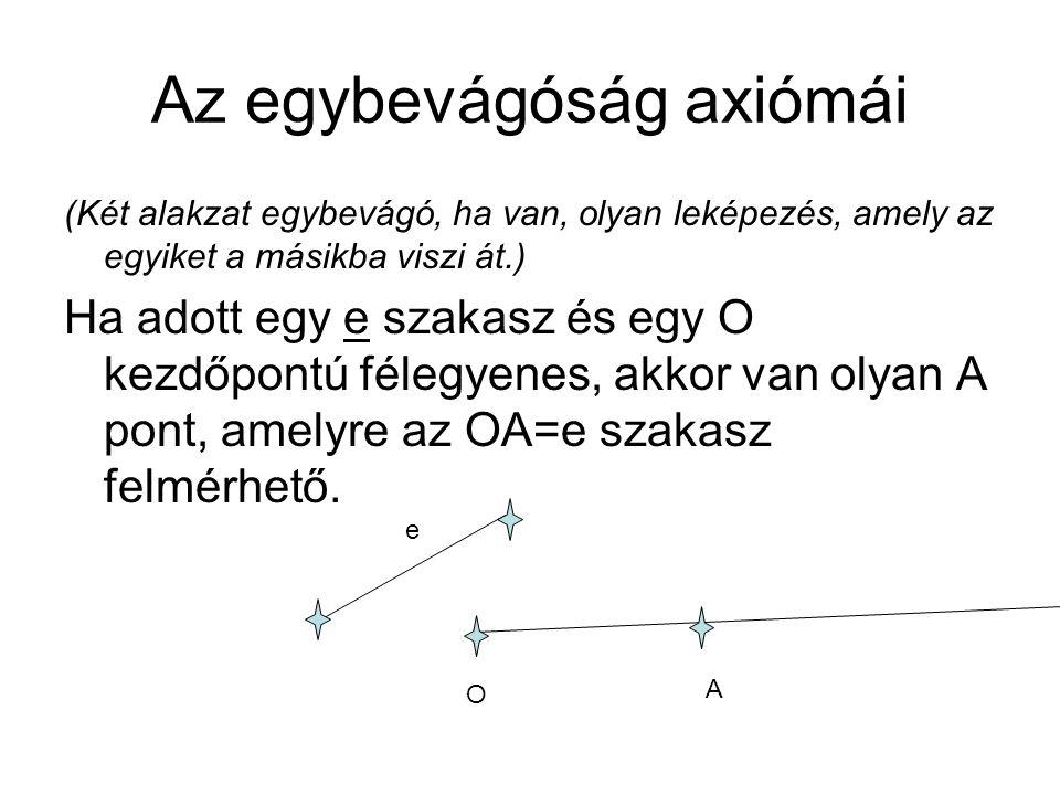 Az egybevágóság axiómái (Két alakzat egybevágó, ha van, olyan leképezés, amely az egyiket a másikba viszi át.) Ha adott egy e szakasz és egy O kezdőpontú félegyenes, akkor van olyan A pont, amelyre az OA=e szakasz felmérhető.