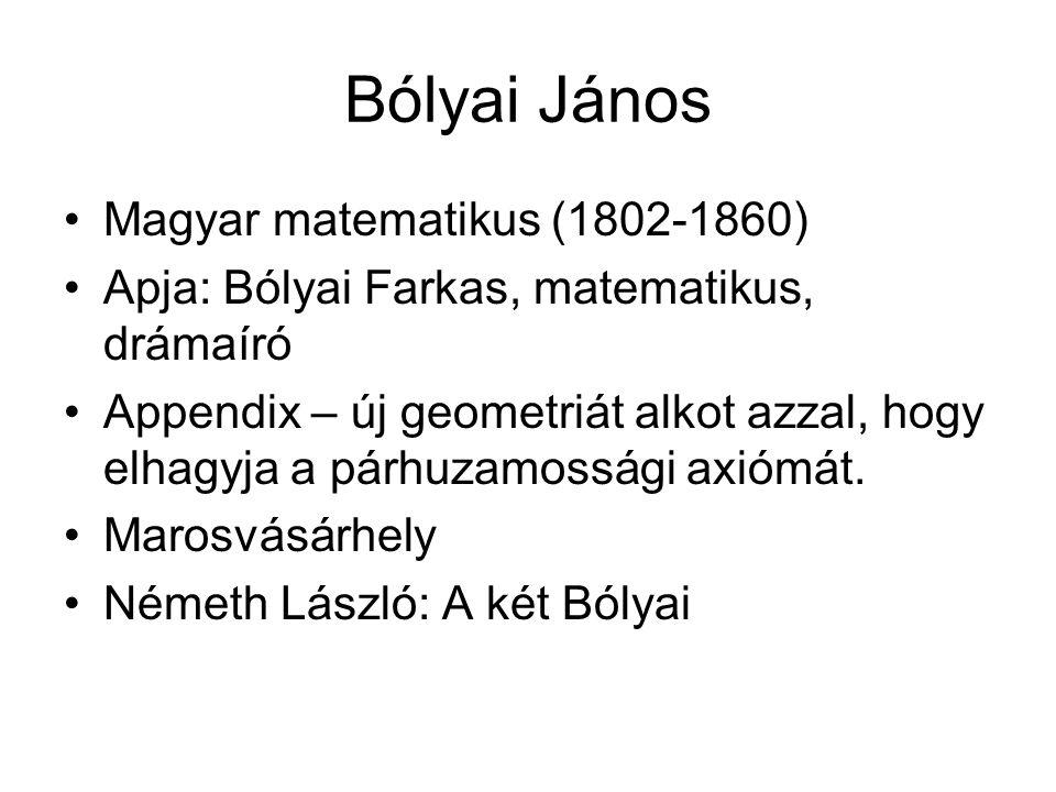 Bólyai János •Magyar matematikus (1802-1860) •Apja: Bólyai Farkas, matematikus, drámaíró •Appendix – új geometriát alkot azzal, hogy elhagyja a párhuzamossági axiómát.