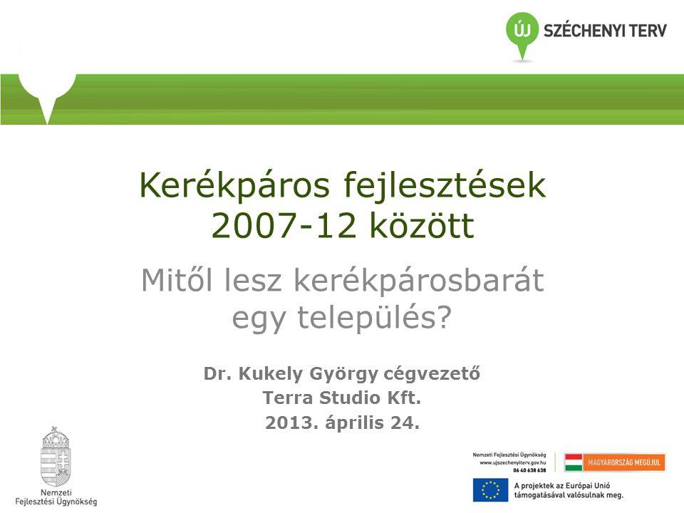 Kerékpáros fejlesztések 2007-12 között Mitől lesz kerékpárosbarát egy település? Dr. Kukely György cégvezető Terra Studio Kft. 2013. április 24.