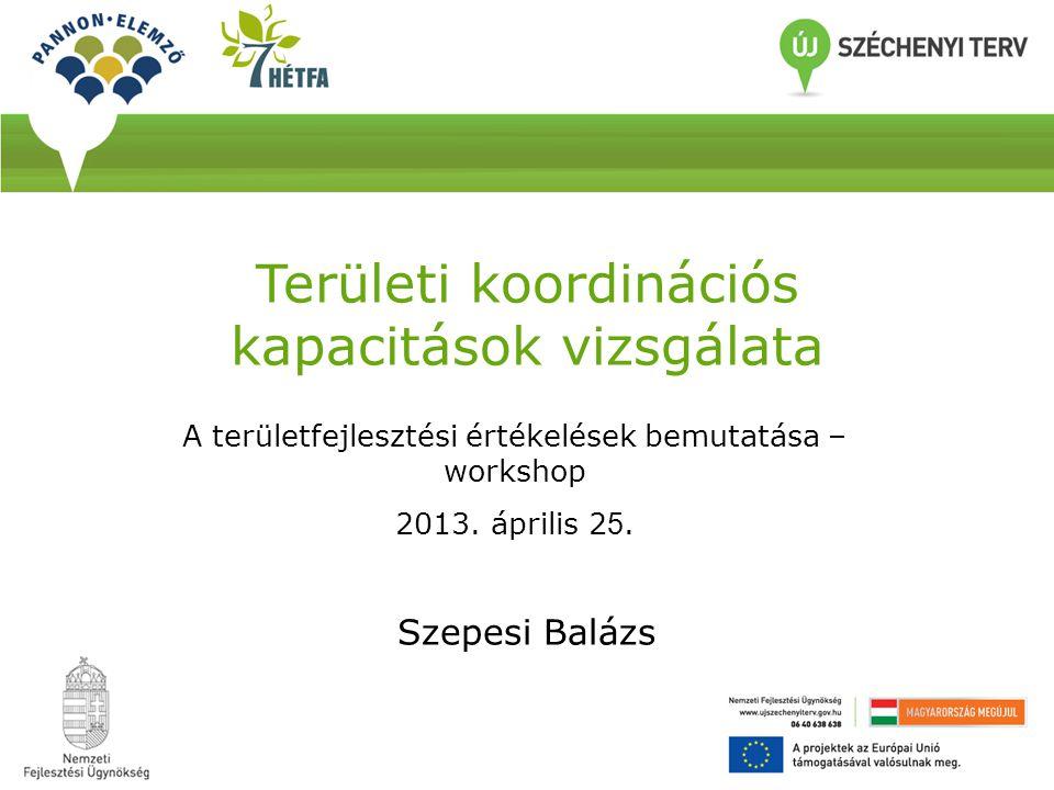 Területi koordinációs kapacitások vizsgálata Szepesi Balázs A területfejlesztési értékelések bemutatása – workshop 2013. április 2 5.
