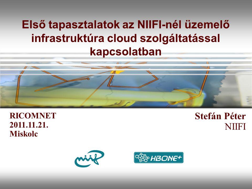Első tapasztalatok az NIIFI-nél üzemelő infrastruktúra cloud szolgáltatással kapcsolatban Stefán Péter NIIFI RICOMNET 2011.11.21.