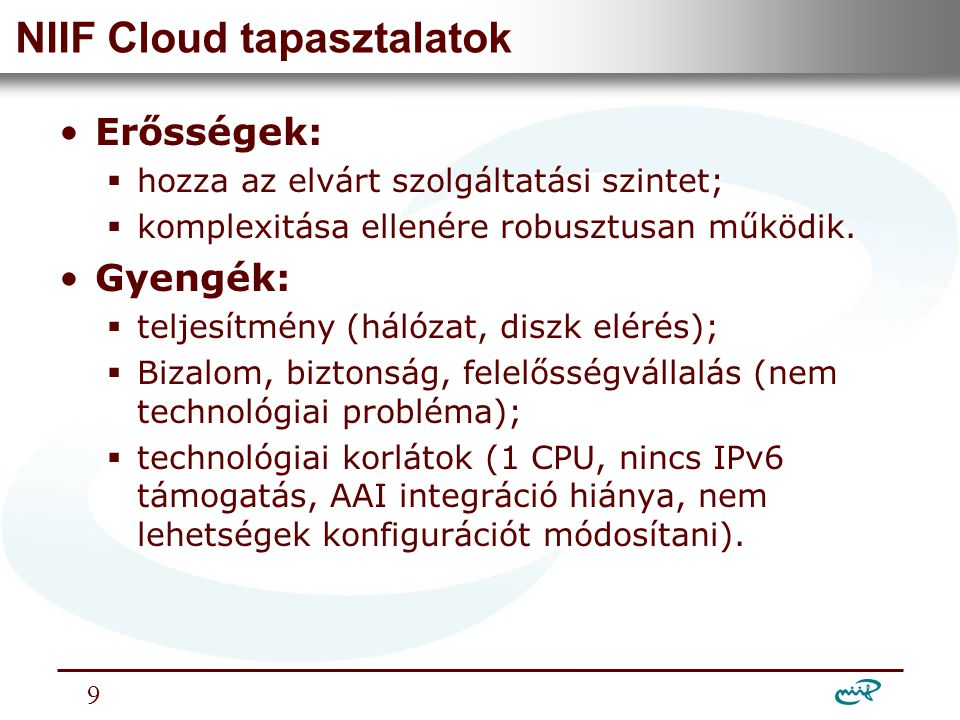 Nemzeti Információs Infrastruktúra Fejlesztési Intézet NIIF Cloud tapasztalatok •Erősségek:  hozza az elvárt szolgáltatási szintet;  komplexitása ellenére robusztusan működik.