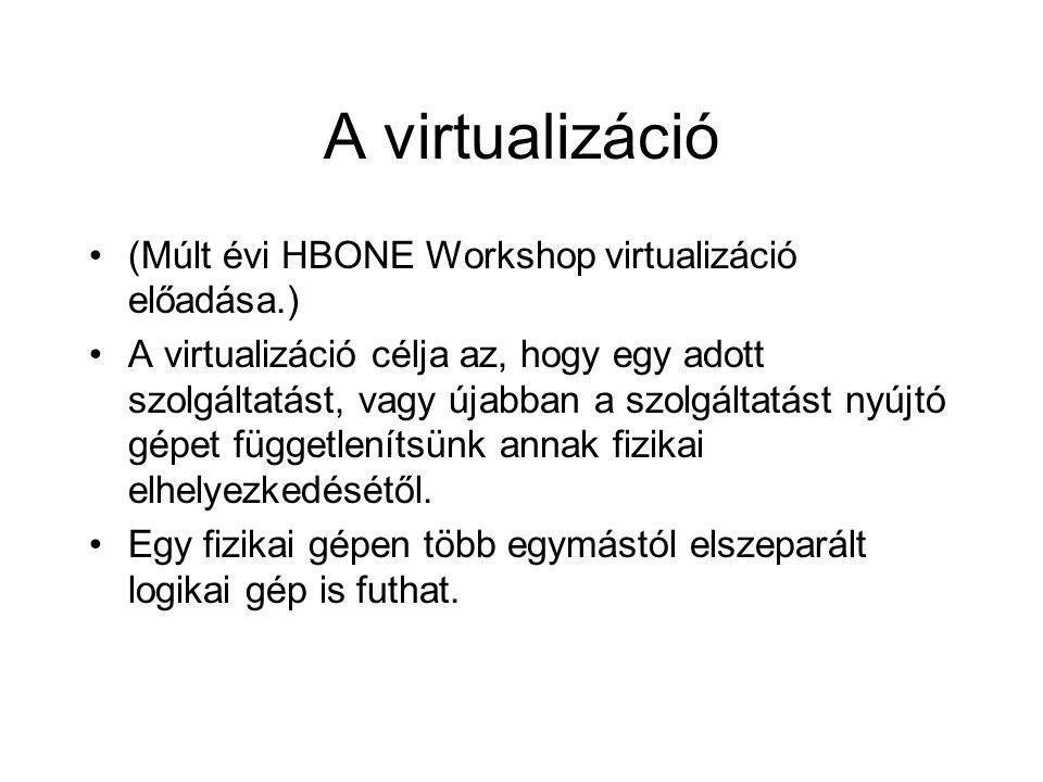 A virtualizáció •(Múlt évi HBONE Workshop virtualizáció előadása.) •A virtualizáció célja az, hogy egy adott szolgáltatást, vagy újabban a szolgáltatást nyújtó gépet függetlenítsünk annak fizikai elhelyezkedésétől.