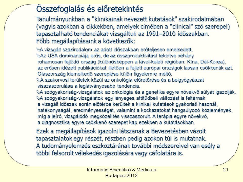 Informatio Scientifica & Medicata Budapest 2012 21 Összefoglalás és előretekintés Tanulmányunkban a klinikainak nevezett kutatások szakirodalmában (vagyis azokban a cikkekben, amelyek címében a clinical szó szerepel) tapasztalható tendenciákat vizsgáltuk az 1991–2010 időszakban.