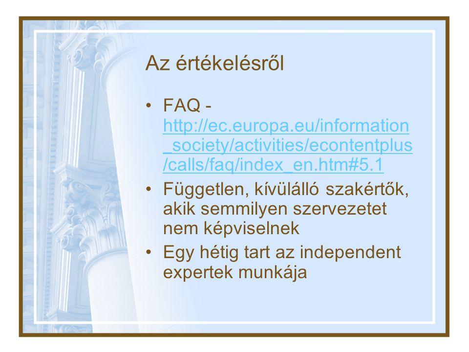 Az értékelésről •FAQ - http://ec.europa.eu/information _society/activities/econtentplus /calls/faq/index_en.htm#5.1 http://ec.europa.eu/information _society/activities/econtentplus /calls/faq/index_en.htm#5.1 •Független, kívülálló szakértők, akik semmilyen szervezetet nem képviselnek •Egy hétig tart az independent expertek munkája