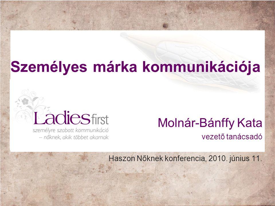 Személyes márka kommunikációja Molnár-Bánffy Kata vezető tanácsadó Haszon Nőknek konferencia, 2010. június 11.
