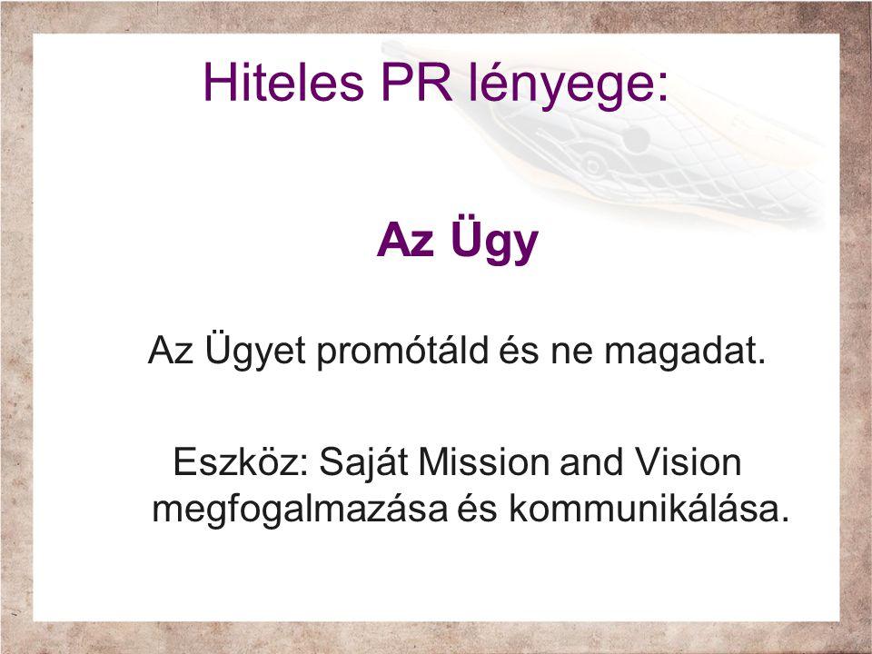 Hiteles PR lényege: Az Ügy Az Ügyet promótáld és ne magadat. Eszköz: Saját Mission and Vision megfogalmazása és kommunikálása.