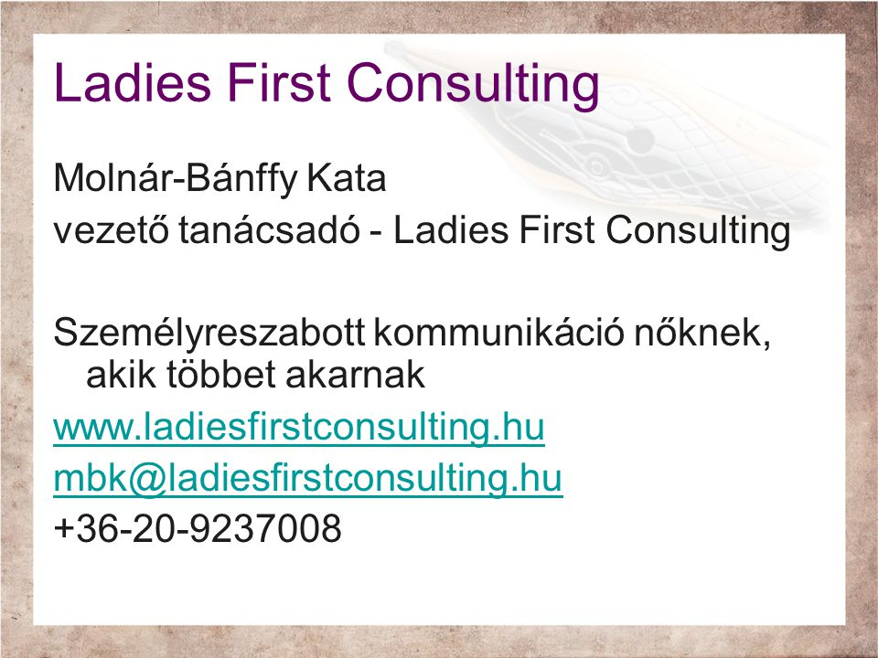 Ladies First Consulting Molnár-Bánffy Kata vezető tanácsadó - Ladies First Consulting Személyreszabott kommunikáció nőknek, akik többet akarnak www.ladiesfirstconsulting.hu mbk@ladiesfirstconsulting.hu +36-20-9237008