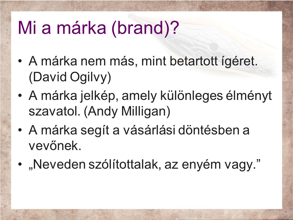 Mi a márka (brand)? •A márka nem más, mint betartott ígéret. (David Ogilvy) •A márka jelkép, amely különleges élményt szavatol. (Andy Milligan) •A már