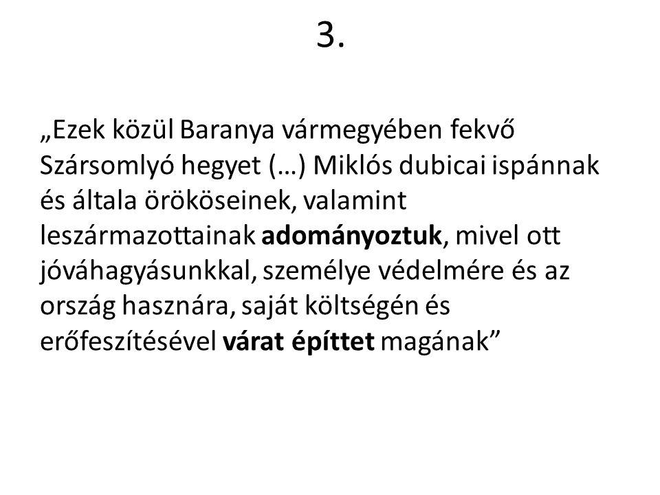 """3. """"Ezek közül Baranya vármegyében fekvő Szársomlyó hegyet (…) Miklós dubicai ispánnak és általa örököseinek, valamint leszármazottainak adományoztuk,"""