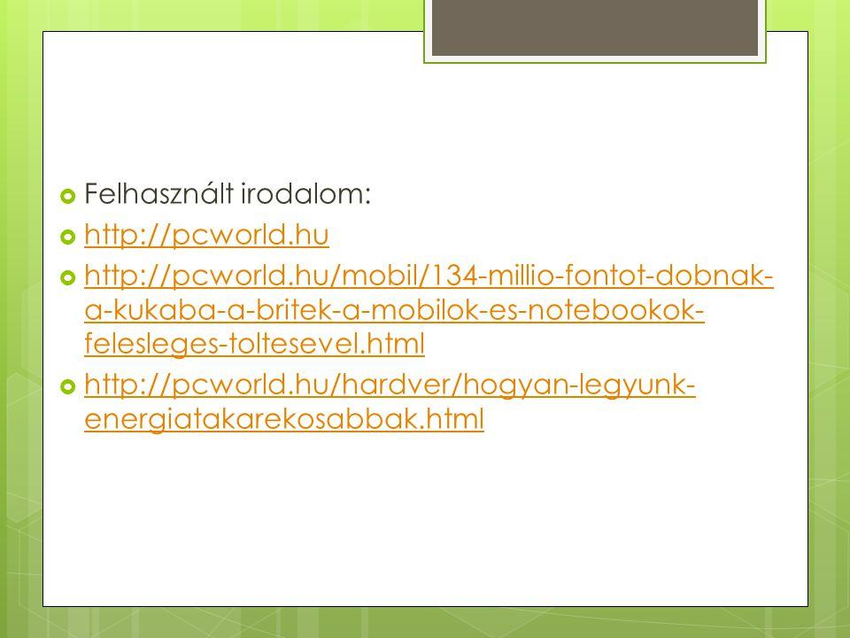  Felhasznált irodalom:  http://pcworld.hu http://pcworld.hu  http://pcworld.hu/mobil/134-millio-fontot-dobnak- a-kukaba-a-britek-a-mobilok-es-notebookok- felesleges-toltesevel.html http://pcworld.hu/mobil/134-millio-fontot-dobnak- a-kukaba-a-britek-a-mobilok-es-notebookok- felesleges-toltesevel.html  http://pcworld.hu/hardver/hogyan-legyunk- energiatakarekosabbak.html http://pcworld.hu/hardver/hogyan-legyunk- energiatakarekosabbak.html