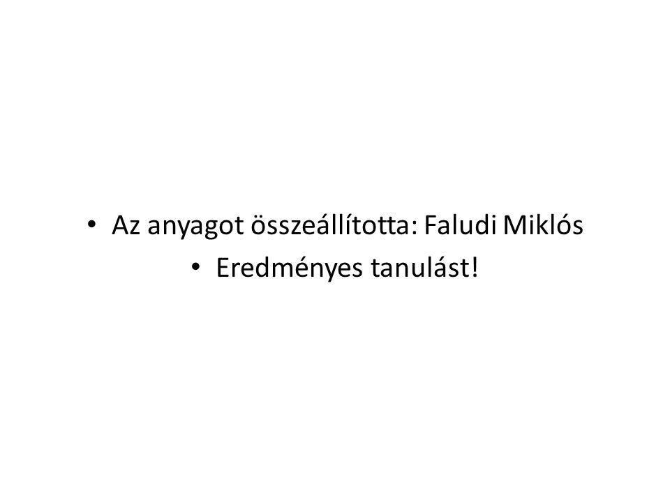 • Az anyagot összeállította: Faludi Miklós • Eredményes tanulást!