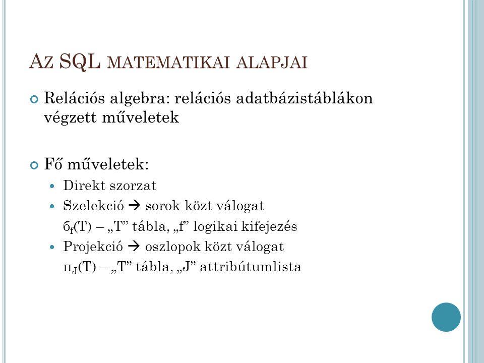 A Z SQL MATEMATIKAI ALAPJAI Relációs algebra: relációs adatbázistáblákon végzett műveletek Fő műveletek:  Direkt szorzat  Szelekció  sorok közt vál