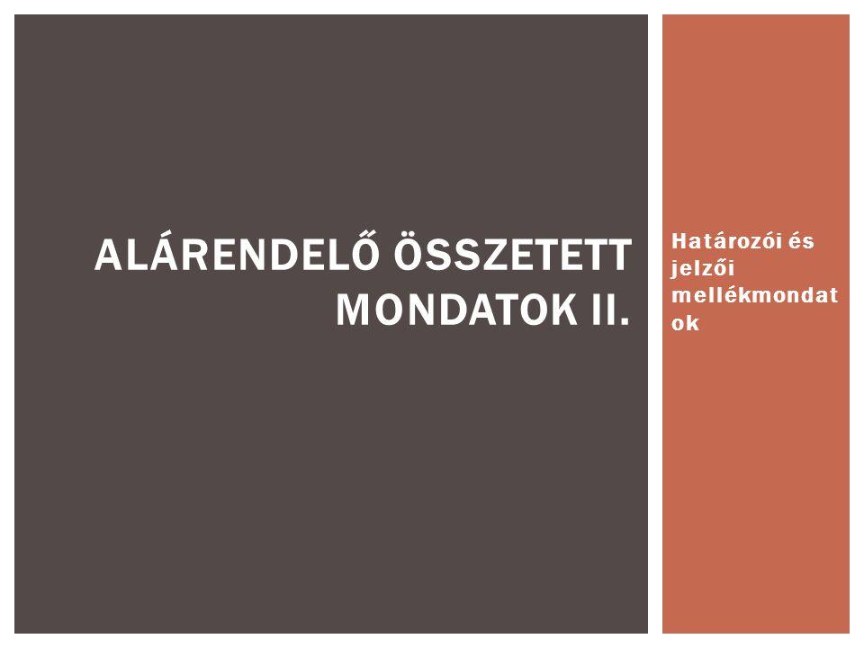 Határozói és jelzői mellékmondat ok ALÁRENDELŐ ÖSSZETETT MONDATOK II.