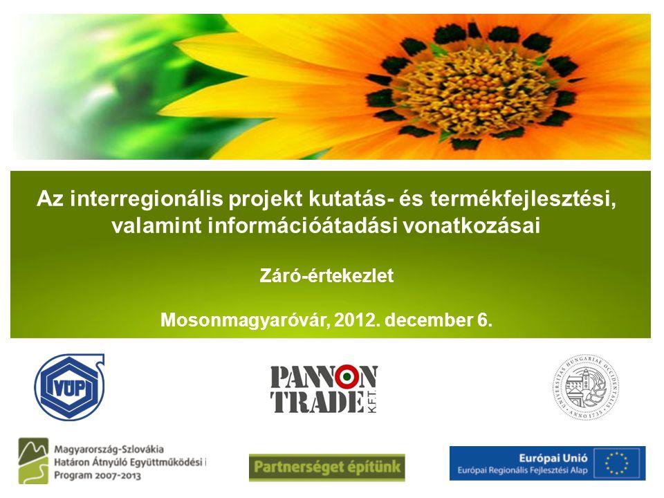 Az interregionális projekt kutatás- és termékfejlesztési, valamint információátadási vonatkozásai Záró-értekezlet Mosonmagyaróvár, 2012. december 6. P