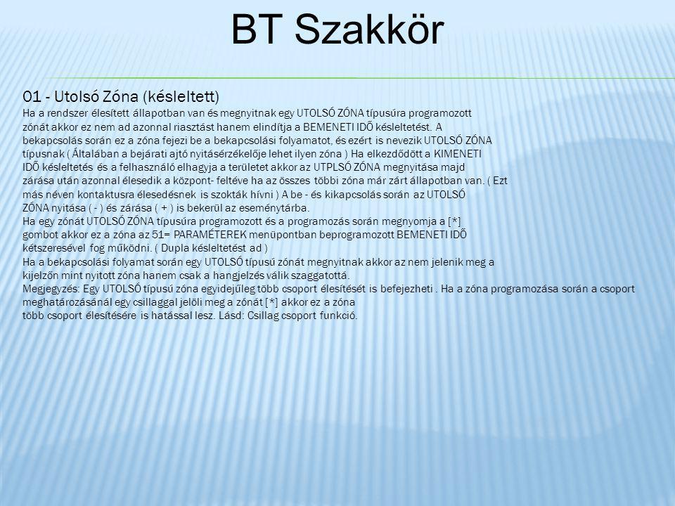BT Szakkör 01 - Utolsó Zóna (késleltett) Ha a rendszer élesített állapotban van és megnyitnak egy UTOLSÓ ZÓNA típusúra programozott zónát akkor ez nem ad azonnal riasztást hanem elindítja a BEMENETI IDŐ késleltetést.