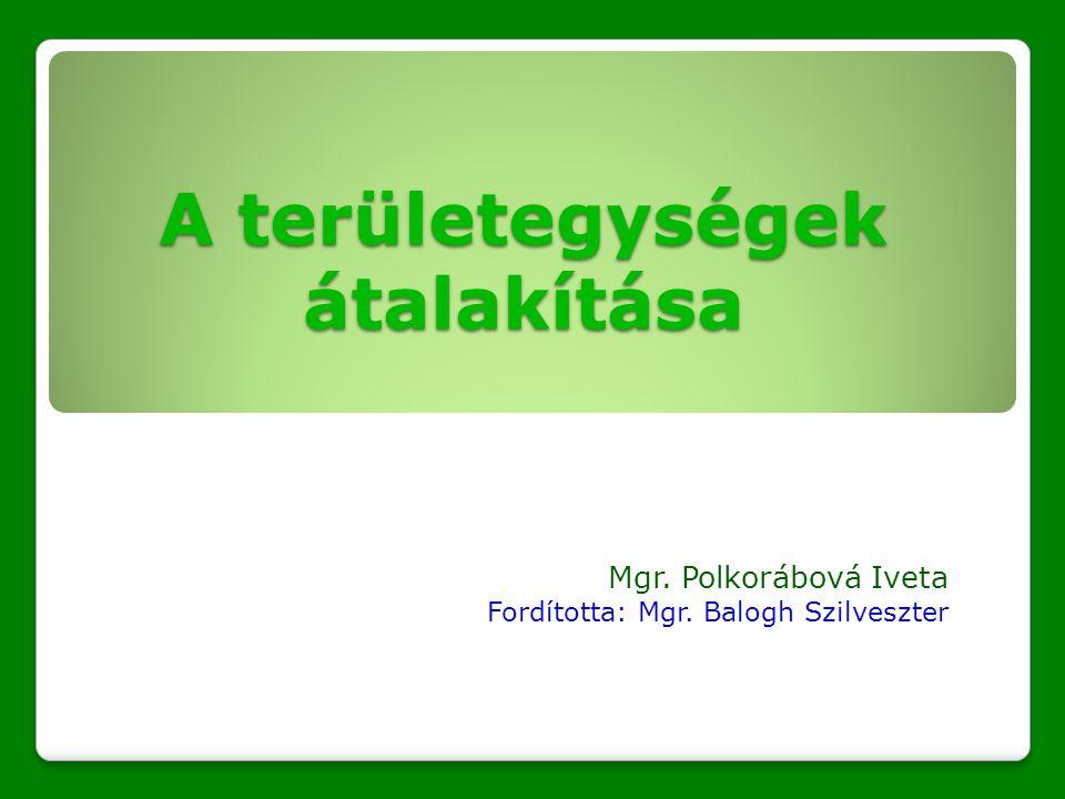 A területegységek átalakítása Mgr. Polkorábová Iveta Fordította: Mgr. Balogh Szilveszter