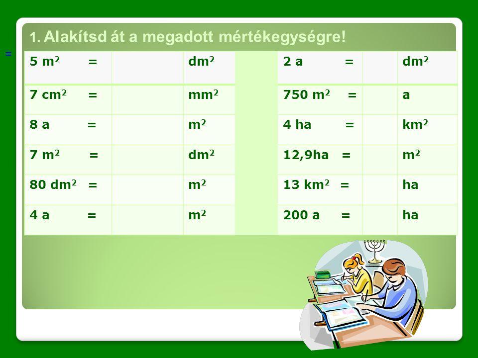 1. Alakítsd át a megadott mértékegységre! = 5 m 2 =dm 2 2 a =dm 2 7 cm 2 =mm 2 750 m 2 =a 8 a =m2m2 4 ha =km 2 7 m 2 =dm 2 12,9ha =m2m2 80 dm 2 =m2m2