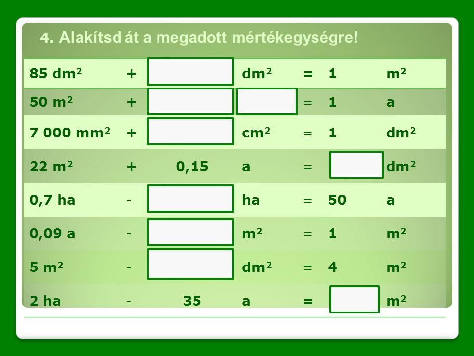 85 dm 2 +dm2dm2 =1m2m2 50 m 2 +=1a 7 000 mm 2 +cm2cm2 =1dm2dm2 22 m 2 +0,15a=dm2dm2 0,7 ha-ha=50a 0,09 a-m2m2 =1m2m2 5 m 2 -dm2dm2 =4m2m2 2 ha-35a=m2m