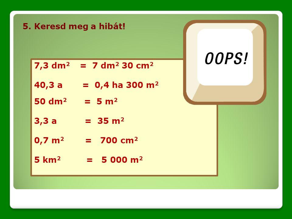 5. Keresd meg a hibát! 7,3 dm 2 = 7 dm 2 30 cm 2 40,3 a = 0,4 ha 300 m 2 50 dm 2 = 5 m 2 3,3 a = 35 m 2 0,7 m 2 = 700 cm 2 5 km 2 = 5 000 m 2