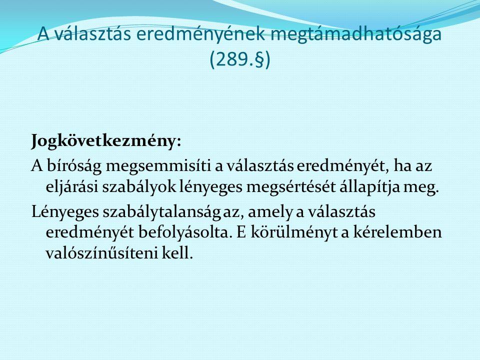 A választás eredményének megtámadhatósága (289.§) Jogkövetkezmény: A bíróság megsemmisíti a választás eredményét, ha az eljárási szabályok lényeges me