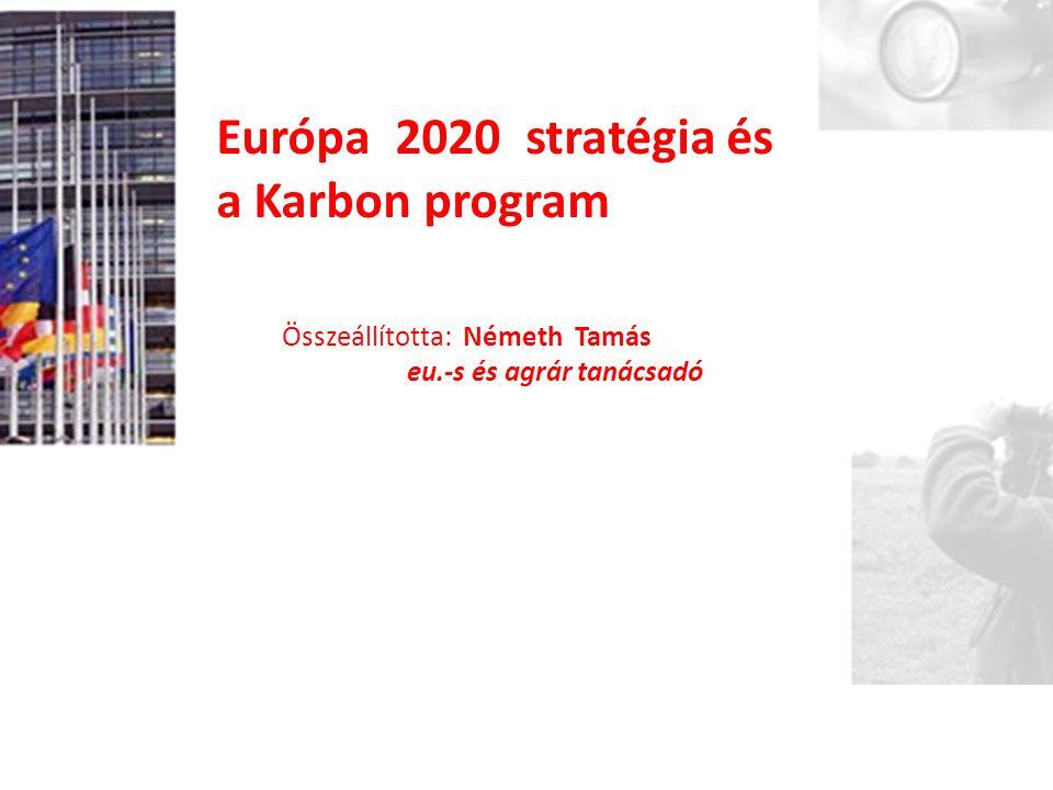 Európa 2020 stratégia és a Karbon program Összeállította: Németh Tamás eu.-s és agrár tanácsadó