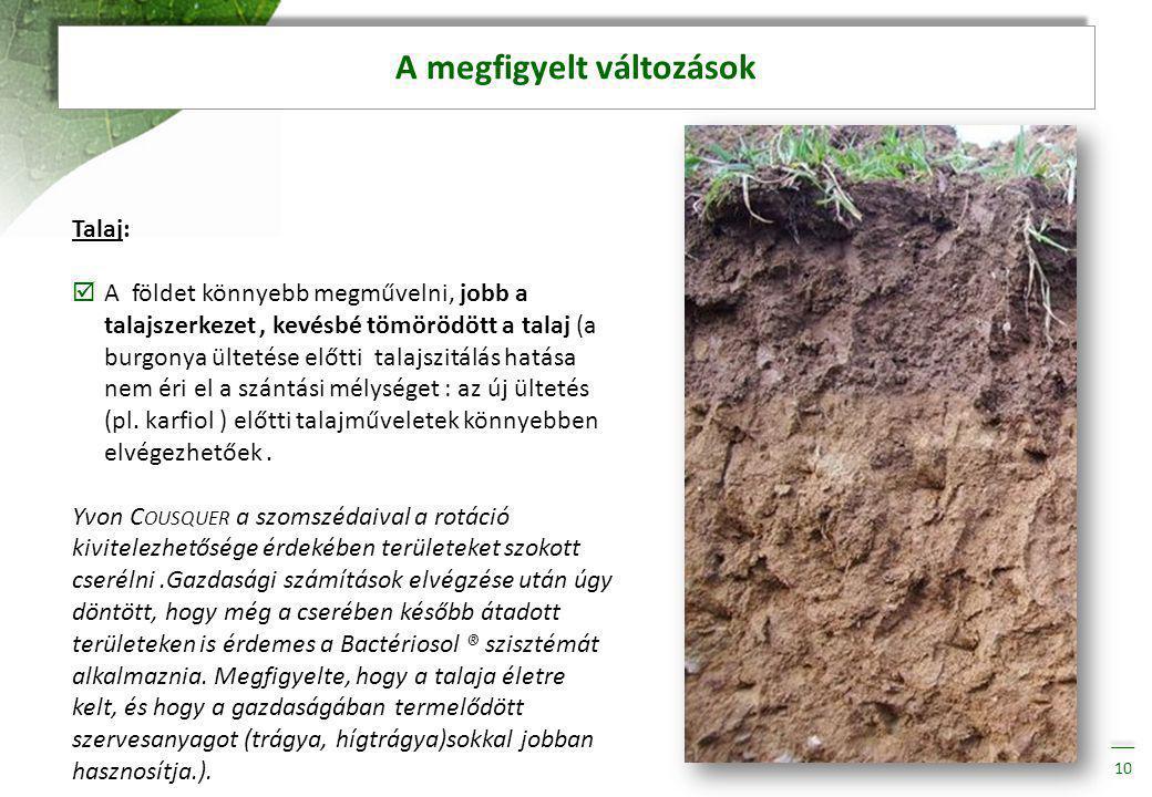 A megfigyelt változások 10 Talaj:  A földet könnyebb megművelni, jobb a talajszerkezet, kevésbé tömörödött a talaj (a burgonya ültetése előtti talajszitálás hatása nem éri el a szántási mélységet : az új ültetés (pl.