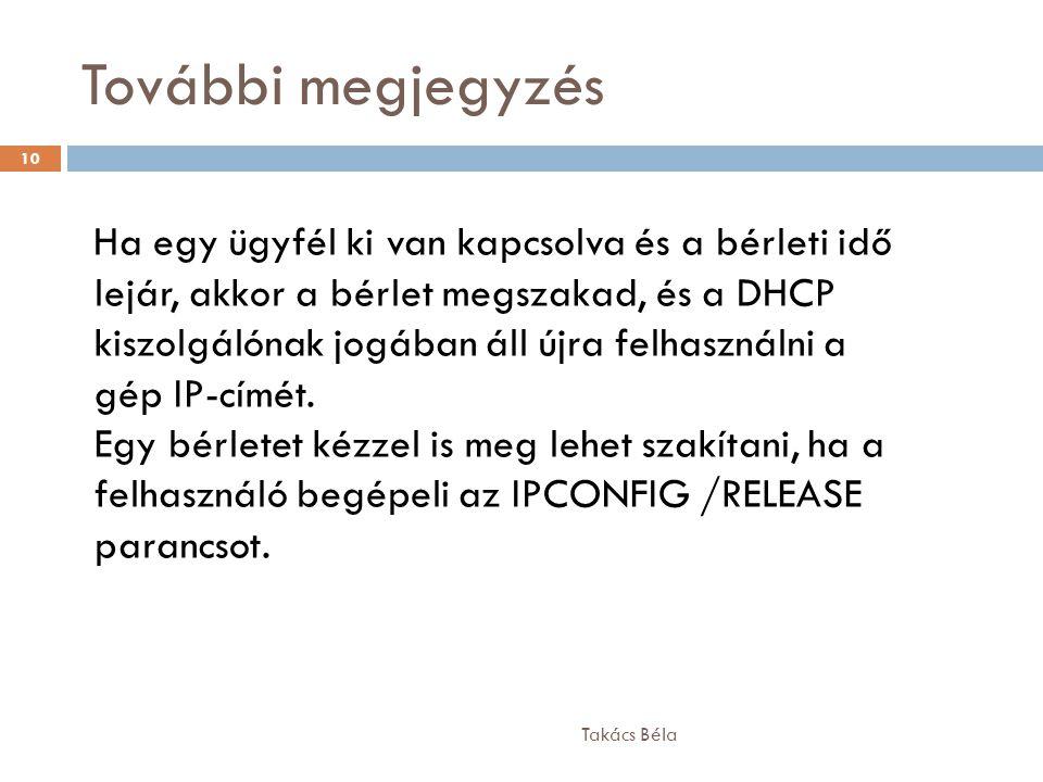További megjegyzés Takács Béla 10 Ha egy ügyfél ki van kapcsolva és a bérleti idő lejár, akkor a bérlet megszakad, és a DHCP kiszolgálónak jogában áll