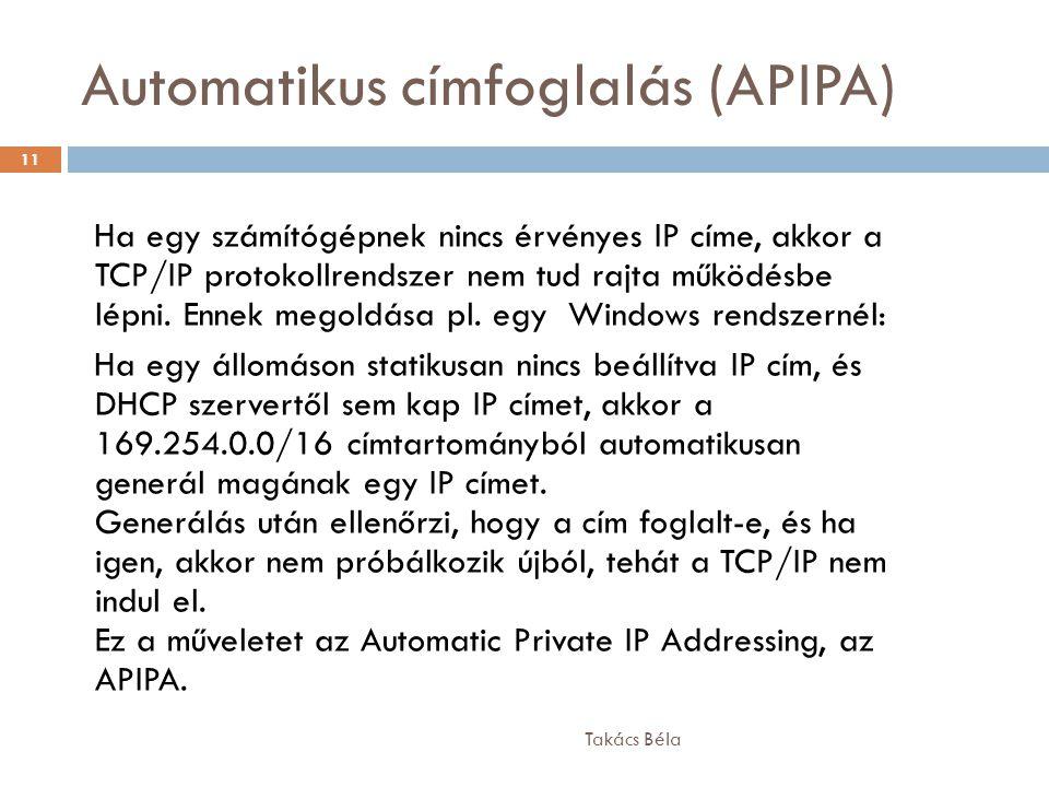 Automatikus címfoglalás (APIPA) Takács Béla 11 Ha egy számítógépnek nincs érvényes IP címe, akkor a TCP/IP protokollrendszer nem tud rajta működésbe l