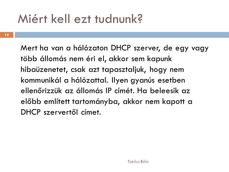 Miért kell ezt tudnunk? Takács Béla 12 Mert ha van a hálózaton DHCP szerver, de egy vagy több állomás nem éri el, akkor sem kapunk hibaüzenetet, csak