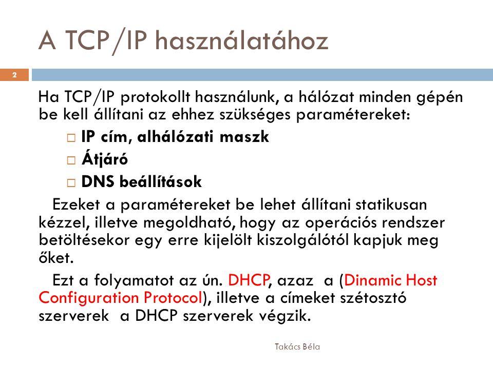 A TCP/IP használatához Takács Béla 2 Ha TCP/IP protokollt használunk, a hálózat minden gépén be kell állítani az ehhez szükséges paramétereket:  IP c